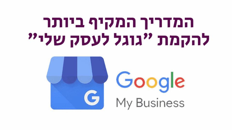 פתיחת גוגל לעסק שלי - המדריך המלא לבעלי עסקים